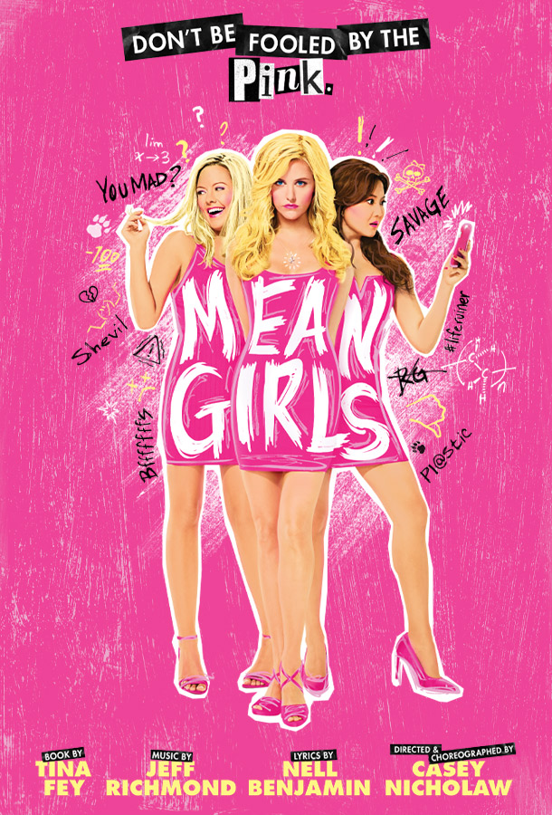 """Pink background with 3 girls in different poses and words around them. """"You mad?"""" """"Shevil!"""" """"bfffffs"""" """"savage"""" """"pl@stic"""" Don't be fooled by the pink. Mean Girls. Book by Tina Fey. Music by Jeff Richmond. Lyrics by Neil Benjamin. Director & Choreographer Casey Nicholaw."""