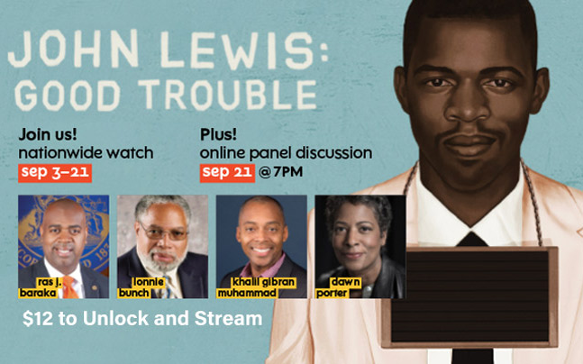 John Lewis: Good Trouble Join us! Nationwide watch Sept 3-21 Plus! Online panel discussion Sept 21 @7 pm. Headshots of Ras J. Baraka, Lonnie Bunch, Khalil Gibran Muhammad and Dawn Porter. $12 to unlock and Stream. Artistic rendering of John Lewis mugshot.
