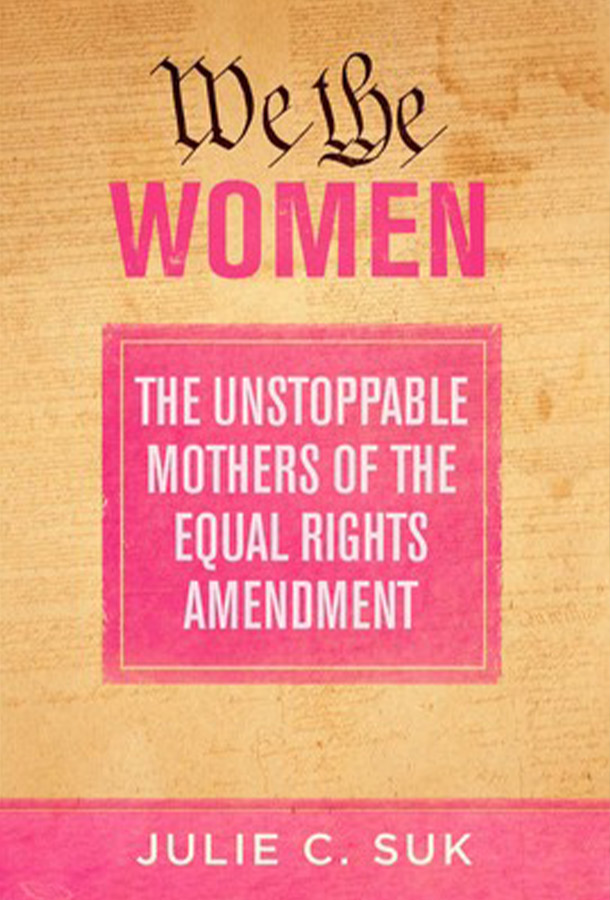 We The Women The unstopabble mothers of the equal rights amendment by Julie C. Suk.