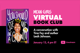 Mean Girls virtual Book Club A conversation with Tina Fey and Author Leah Johnson. Jan 13, 4 pm ET. You should see me in a Crown book cover.